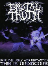Brutal Truth - For The Ugly And Unwanted: The Is