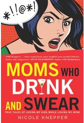 Moms Who Drink and Swear: True Tales of Loving My