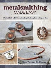 Metalsmithing Made Easy: A Practical Guide to
