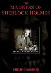The Madness of Sherlock Holmes: Conan Doyle and