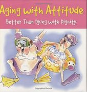 Aging With Attitude: Better Than Dying With