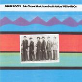 Mbube Roots: Zulu Choral Music from South Africa,