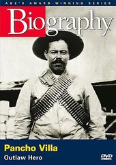 A&E Biography: Pancho Villa: Outlaw Hero