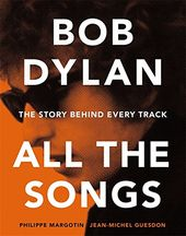 Bob Dylan - All the Songs: The Story Behind Every
