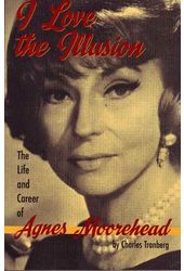 Agnes Moorehead - I Love the Illusion: The Life