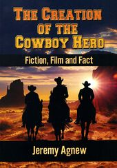The Creation of the Cowboy Hero: Fiction, Film