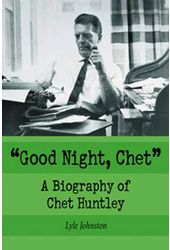 Chet Huntley - Good Night, Chet: A Biography of