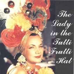 Lady in the Tutti Frutti Hat: Carmen Miranda on