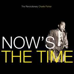 Now's The Time: The Revolutionary Charlie Parker