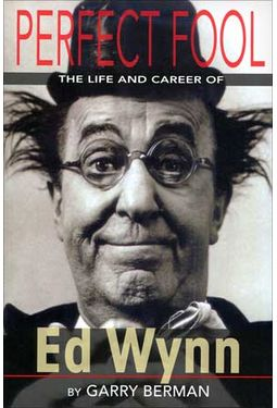 Ed Wynn - Perfect Fool: The Life and Times of Ed