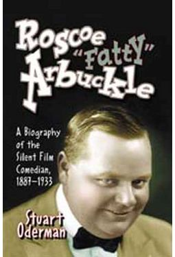 "Roscoe ""Fatty"" Arbuckle - A Biography of The"
