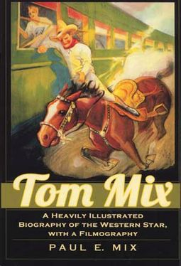 Tom Mix - A Heavily Illustrated Biography of the