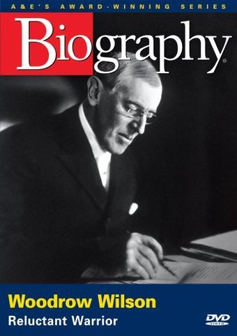 A&E Biography: Woodrow Wilson - Reluctant Warrior