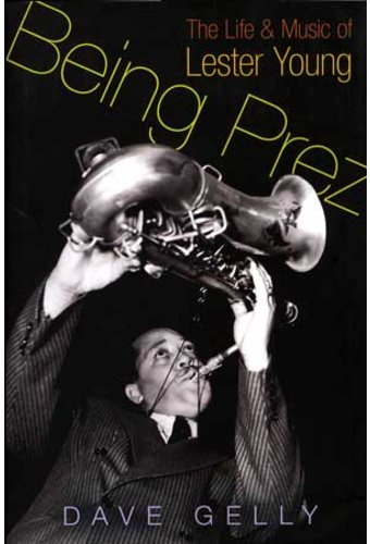 Lester Young -Being Prez: The Life & Music Of
